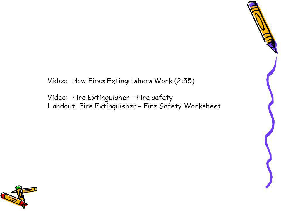 Video: How Fires Extinguishers Work (2:55) Video: Fire Extinguisher – Fire safety Handout: Fire Extinguisher – Fire Safety Worksheet