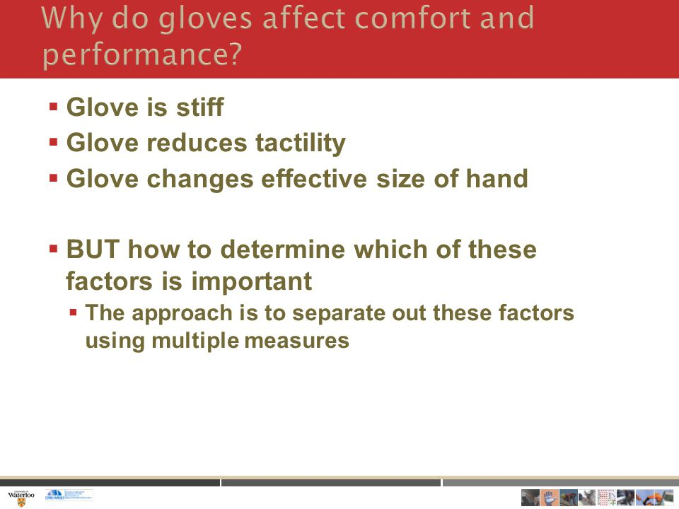  Glove is stiff  Glove reduces tactility  Glove changes effective size of hand  BUT how to determine which of these factors is important  The approach is to separate out these factors using multiple measures