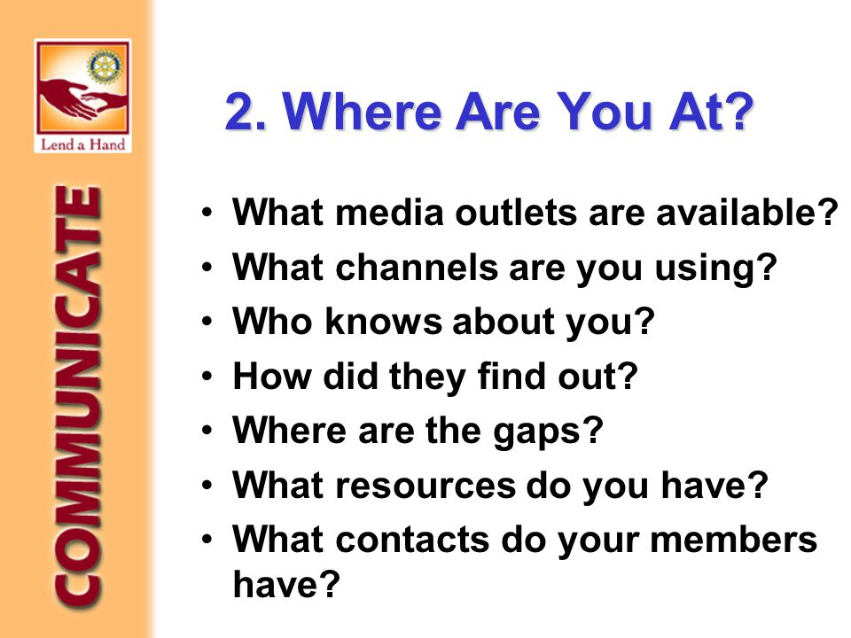 2. Where Are You At? What media outlets are available? What channels are you using? Who knows about you? How did they find out? Where are the gaps? Wh