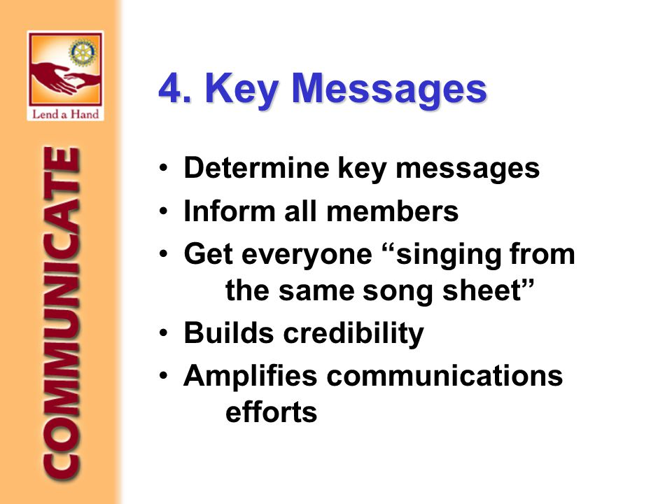 "4. Key Messages Determine key messages Inform all members Get everyone ""singing from the same song sheet"" Builds credibility Amplifies communications"