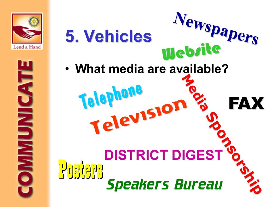 5. Vehicles What media are available? Newspapers Television Website FAX Media Sponsorship Posters DISTRICT DIGEST Telephone Speakers Bureau