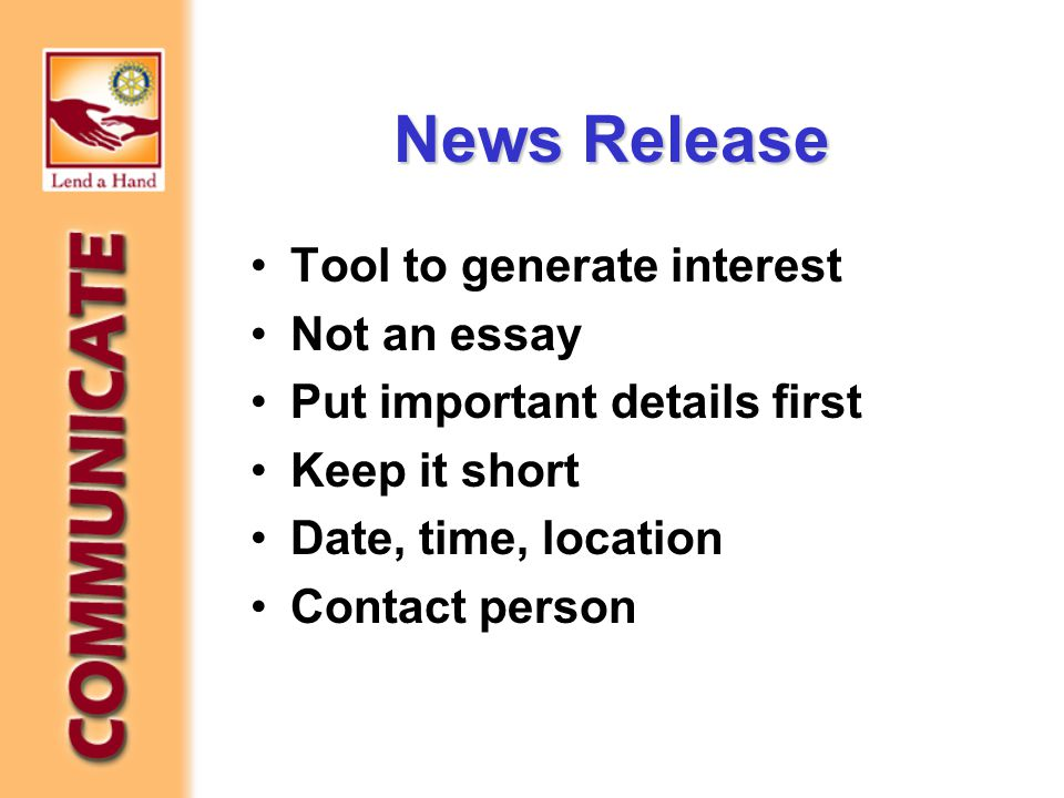 News Release Tool to generate interest Not an essay Put important details first Keep it short Date, time, location Contact person