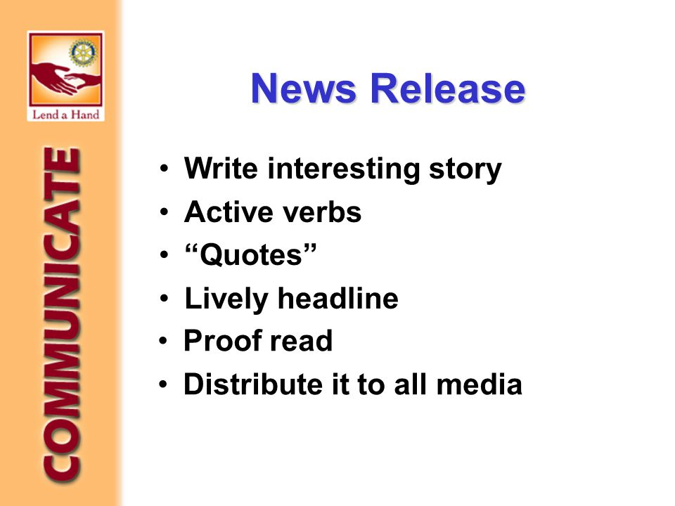 News Release Write interesting story Active verbs Quotes Lively headline Poof read Proof read Distribute it to all media