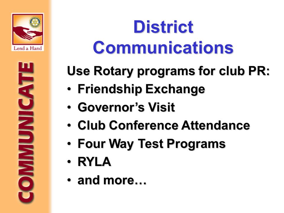 District Communications Use Rotary programs for club PR: Friendship ExchangeFriendship Exchange Governor's VisitGovernor's Visit Club Conference AttendanceClub Conference Attendance Four Way Test ProgramsFour Way Test Programs RYLARYLA and more…and more…