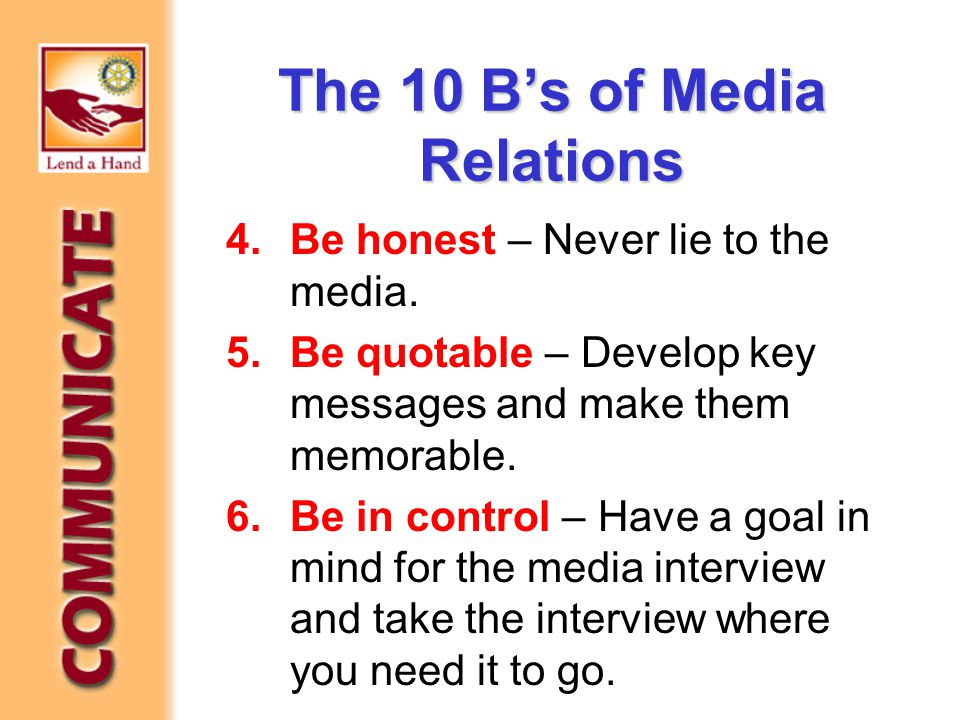 The 10 B's of Media Relations 4.Be honest – Never lie to the media. 5.Be quotable – Develop key messages and make them memorable. 6.Be in control – Ha