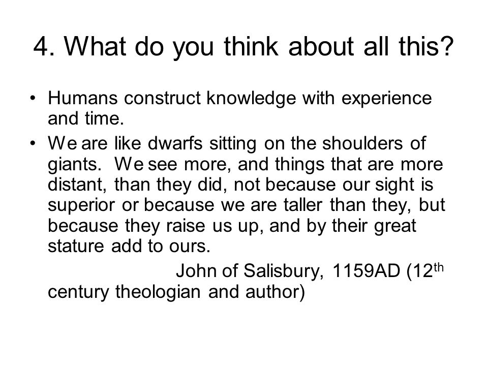 4. What do you think about all this? Humans construct knowledge with experience and time. We are like dwarfs sitting on the shoulders of giants. We se