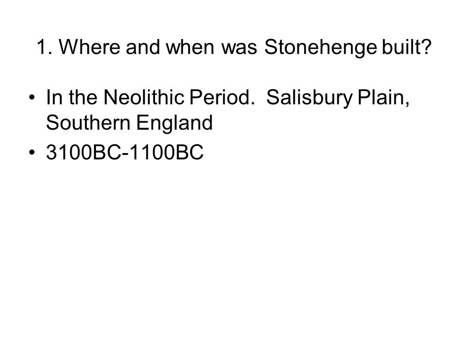 1. Where and when was Stonehenge built? In the Neolithic Period. Salisbury Plain, Southern England 3100BC-1100BC