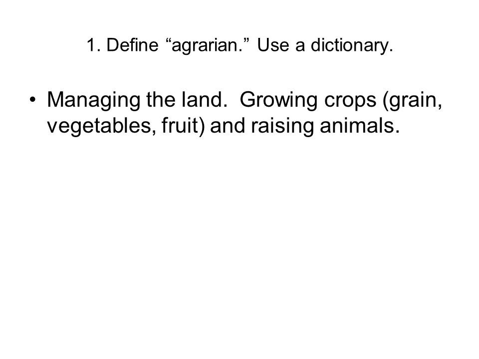 """1. Define """"agrarian."""" Use a dictionary. Managing the land. Growing crops (grain, vegetables, fruit) and raising animals."""