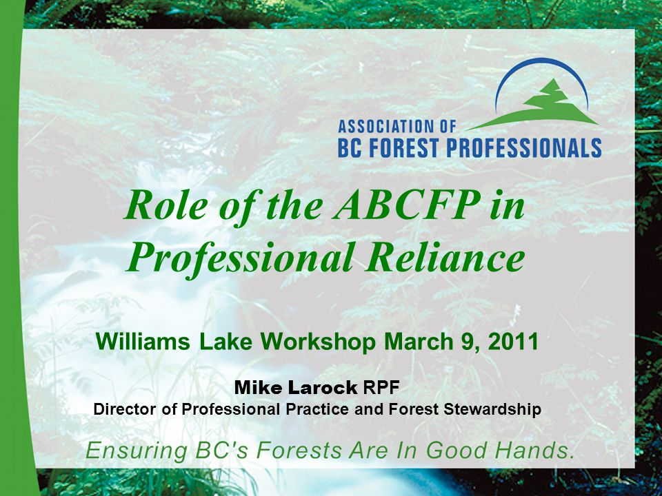 Role of the ABCFP in Professional Reliance Williams Lake Workshop March 9, 2011 Mike Larock RPF Director of Professional Practice and Forest Stewardship