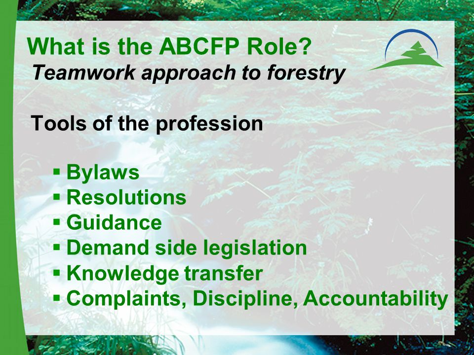 Teamwork approach to forestry Tools of the profession  Bylaws  Resolutions  Guidance  Demand side legislation  Knowledge transfer  Complaints, Discipline, Accountability 11 What is the ABCFP Role