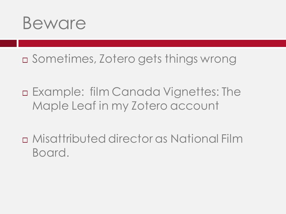 Beware  Sometimes, Zotero gets things wrong  Example: film Canada Vignettes: The Maple Leaf in my Zotero account  Misattributed director as National Film Board.