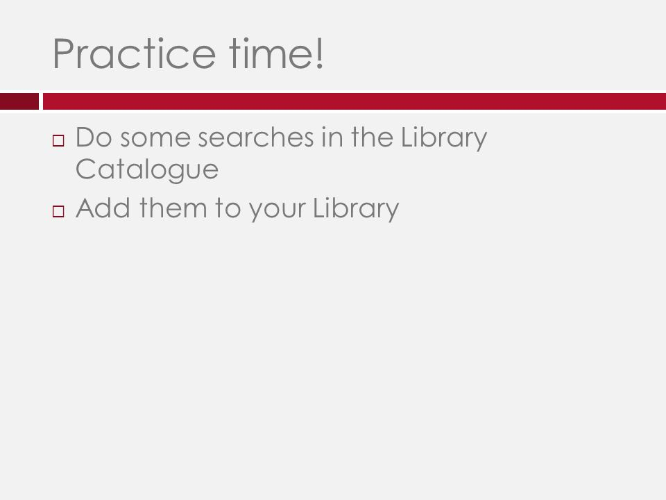 Practice time!  Do some searches in the Library Catalogue  Add them to your Library