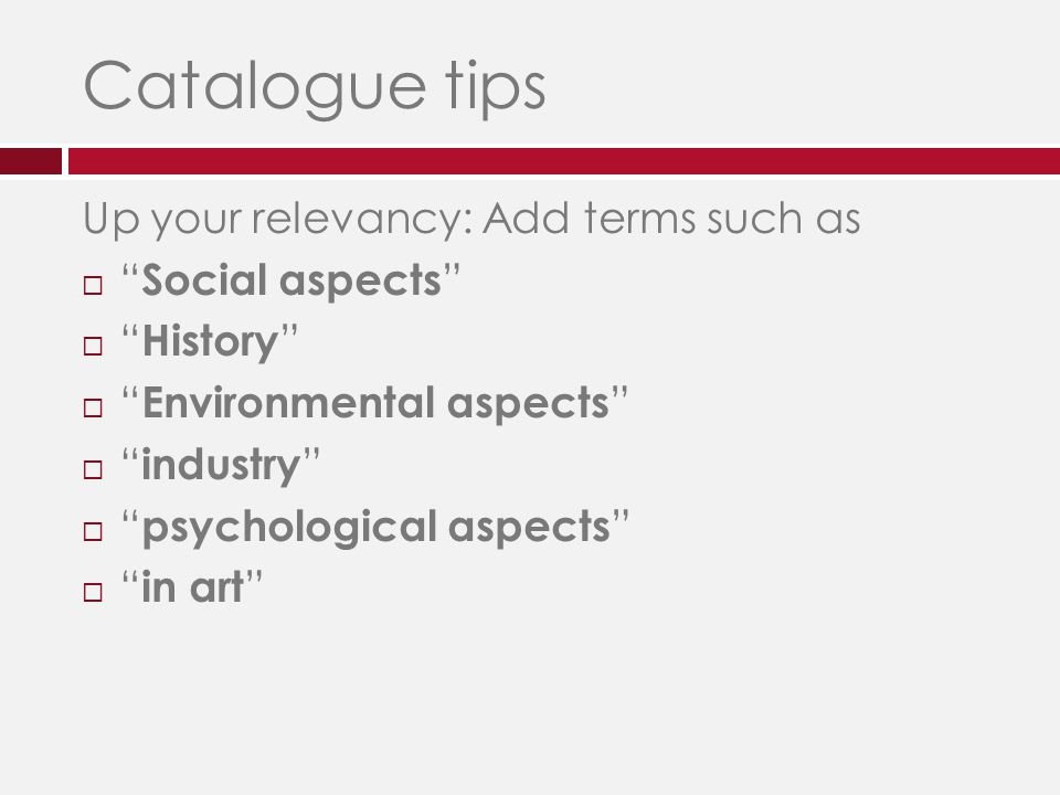 Catalogue tips Up your relevancy: Add terms such as  Social aspects  History  Environmental aspects  industry  psychological aspects  in art