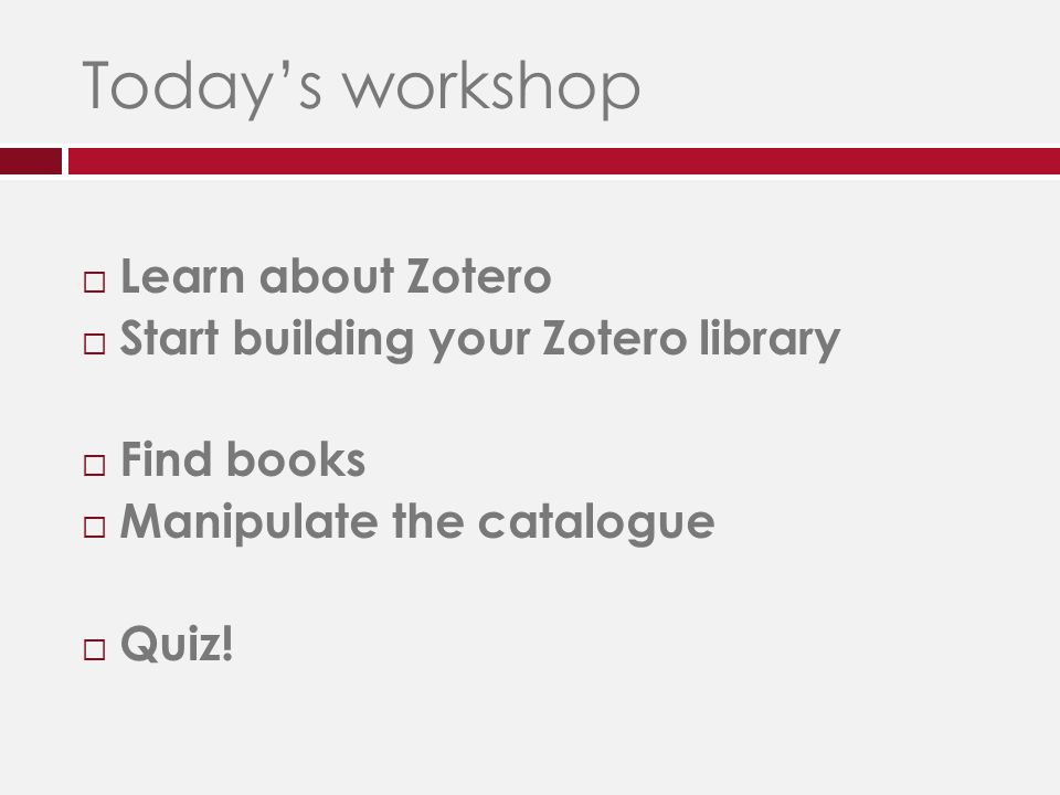 Today's workshop  Learn about Zotero  Start building your Zotero library  Find books  Manipulate the catalogue  Quiz!