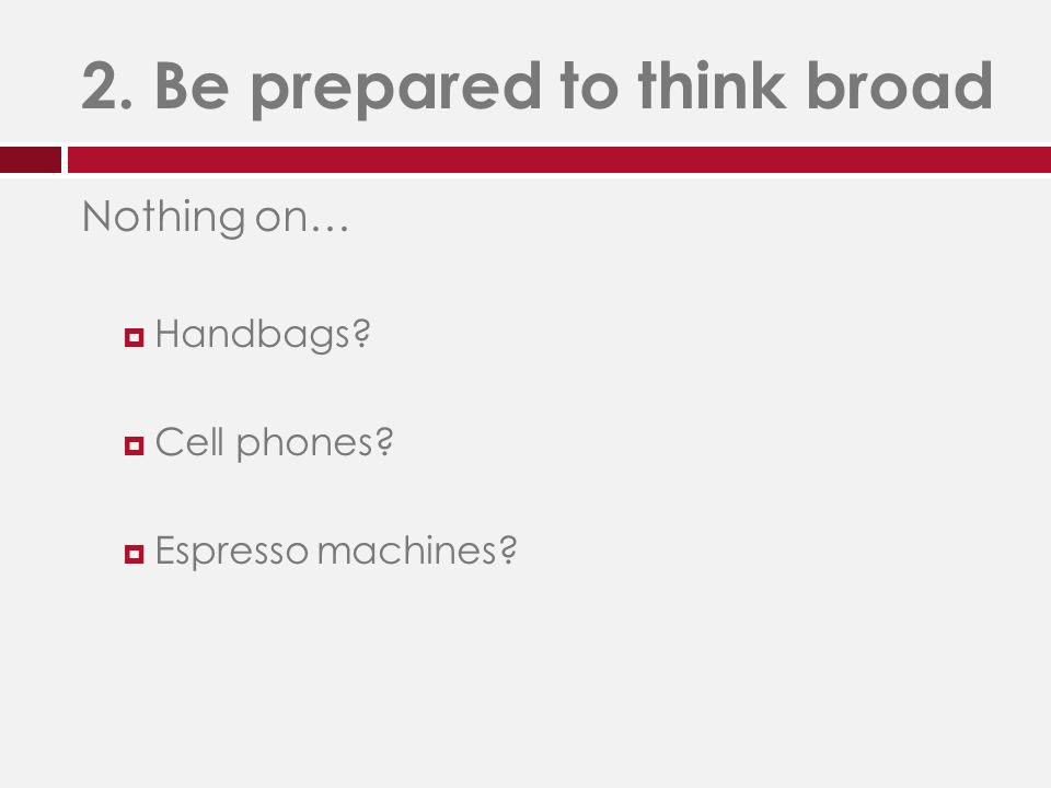 2. Be prepared to think broad Nothing on…  Handbags  Cell phones  Espresso machines