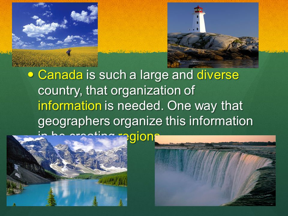 Canada is such a large and diverse country, that organization of information is needed. One way that geographers organize this information in be creat