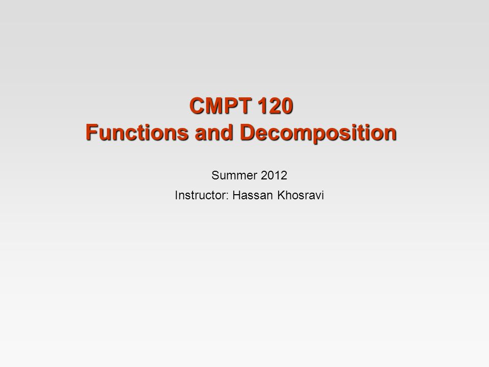 CMPT 120 Functions and Decomposition Summer 2012 Instructor: Hassan Khosravi
