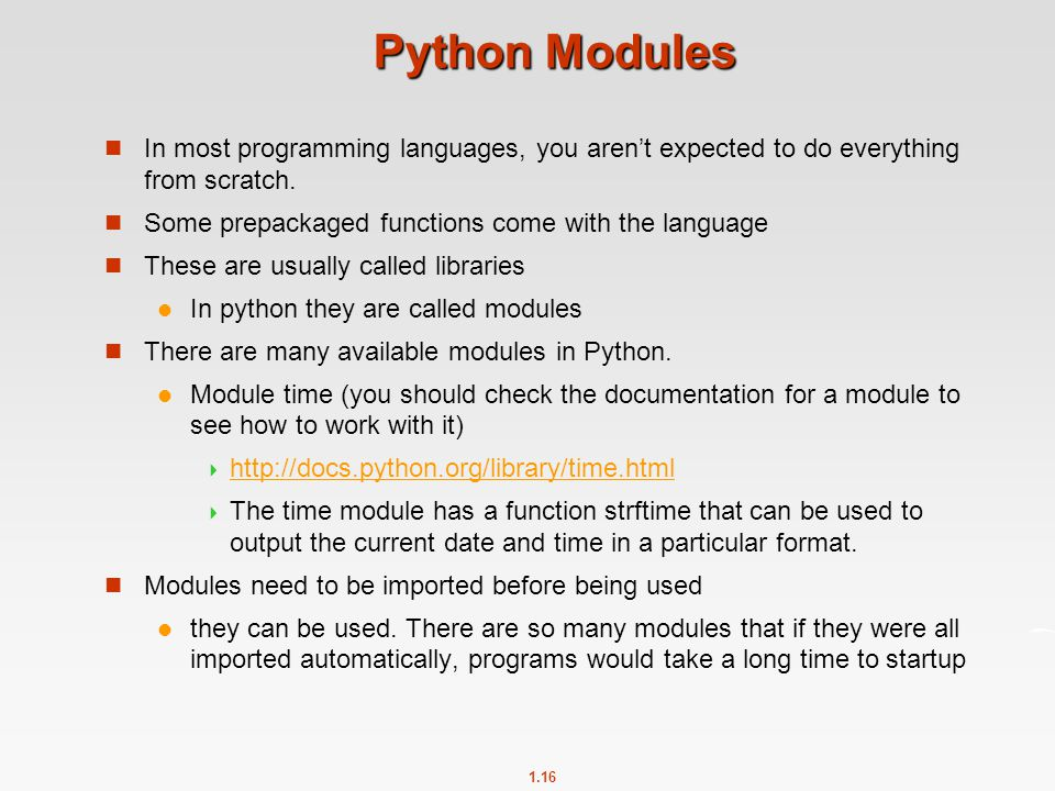 1.16 Python Modules In most programming languages, you aren't expected to do everything from scratch. Some prepackaged functions come with the languag