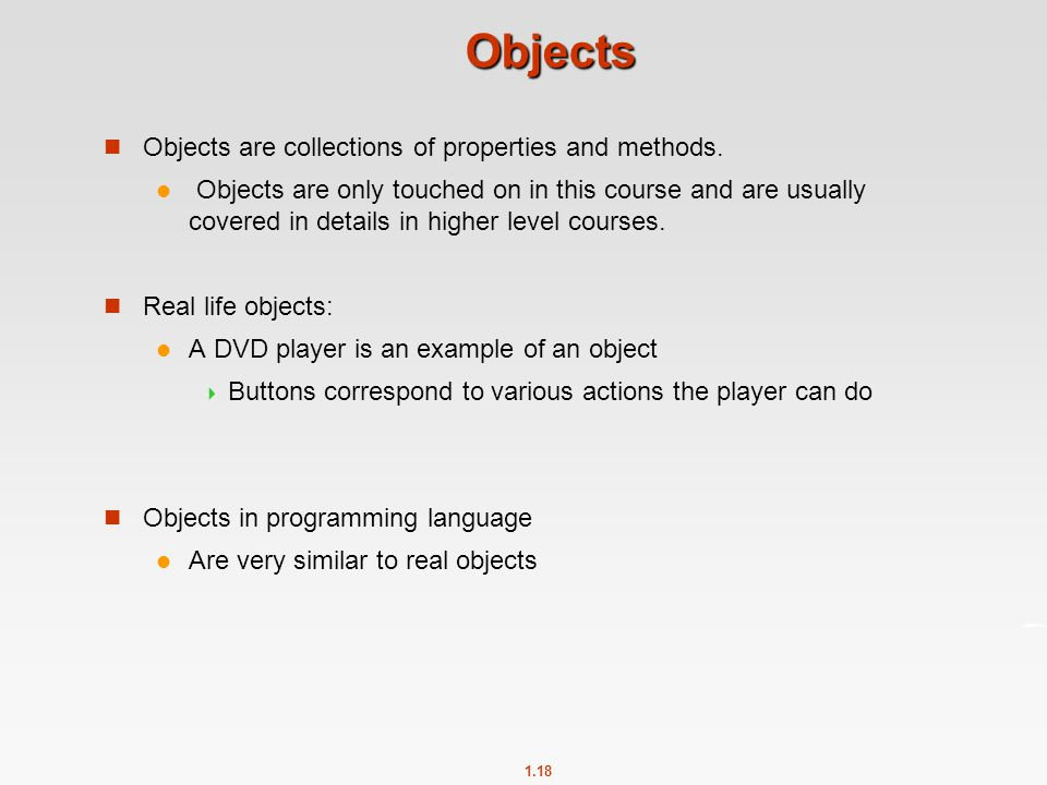 1.18 Objects Objects are collections of properties and methods. Objects are only touched on in this course and are usually covered in details in highe