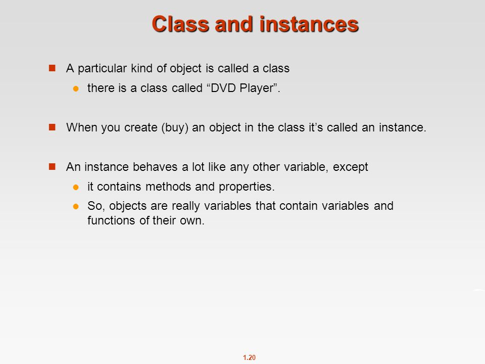 "1.20 Class and instances A particular kind of object is called a class there is a class called ""DVD Player"". When you create (buy) an object in the cl"
