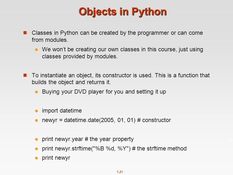 1.21 Objects in Python Classes in Python can be created by the programmer or can come from modules. We won't be creating our own classes in this cours