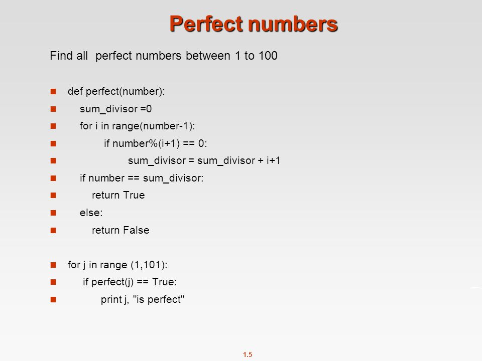1.5 Perfect numbers Find all perfect numbers between 1 to 100 def perfect(number): sum_divisor =0 for i in range(number-1): if number%(i+1) == 0: sum_