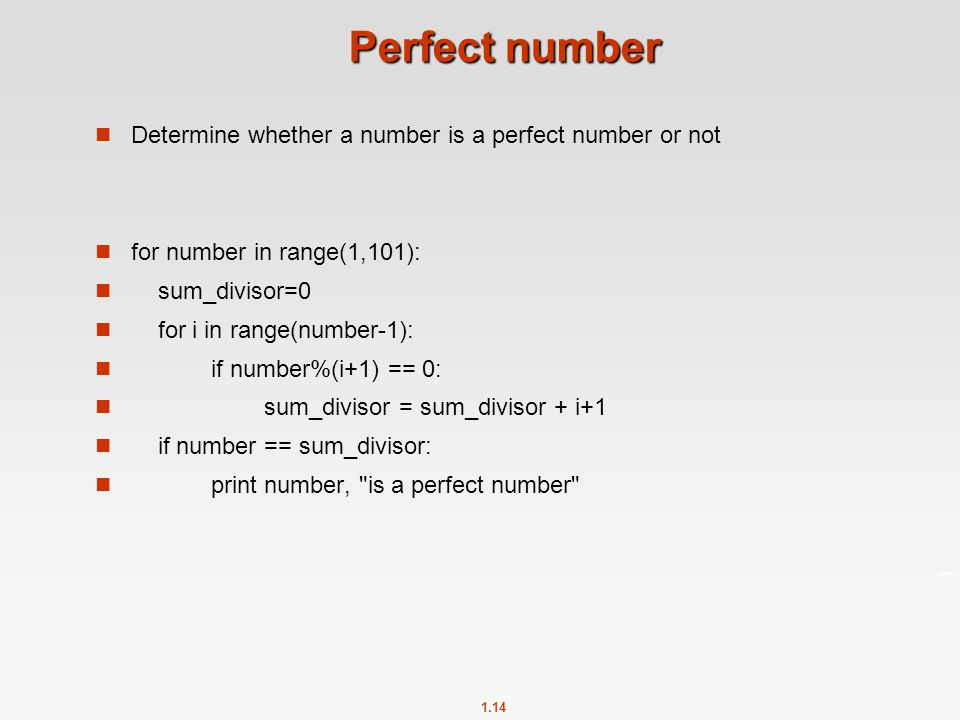 1.14 Perfect number Determine whether a number is a perfect number or not for number in range(1,101): sum_divisor=0 for i in range(number-1): if numbe
