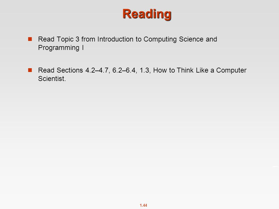 1.44 Reading Read Topic 3 from Introduction to Computing Science and Programming I Read Sections 4.2–4.7, 6.2–6.4, 1.3, How to Think Like a Computer S