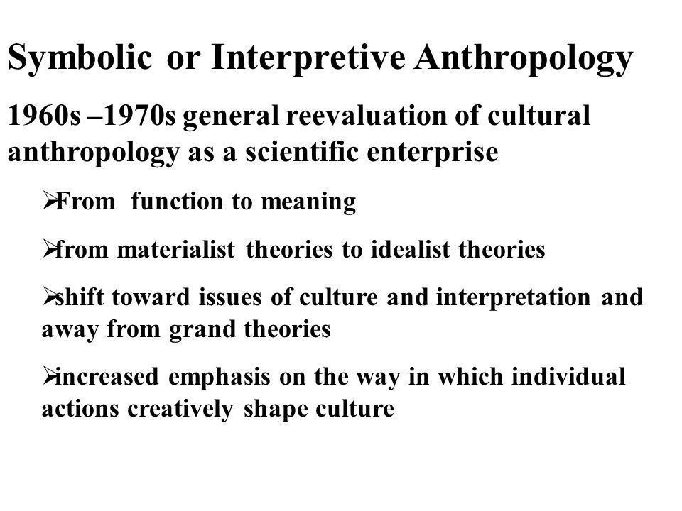 Symbolic or Interpretive Anthropology 1960s –1970s general reevaluation of cultural anthropology as a scientific enterprise  From function to meaning
