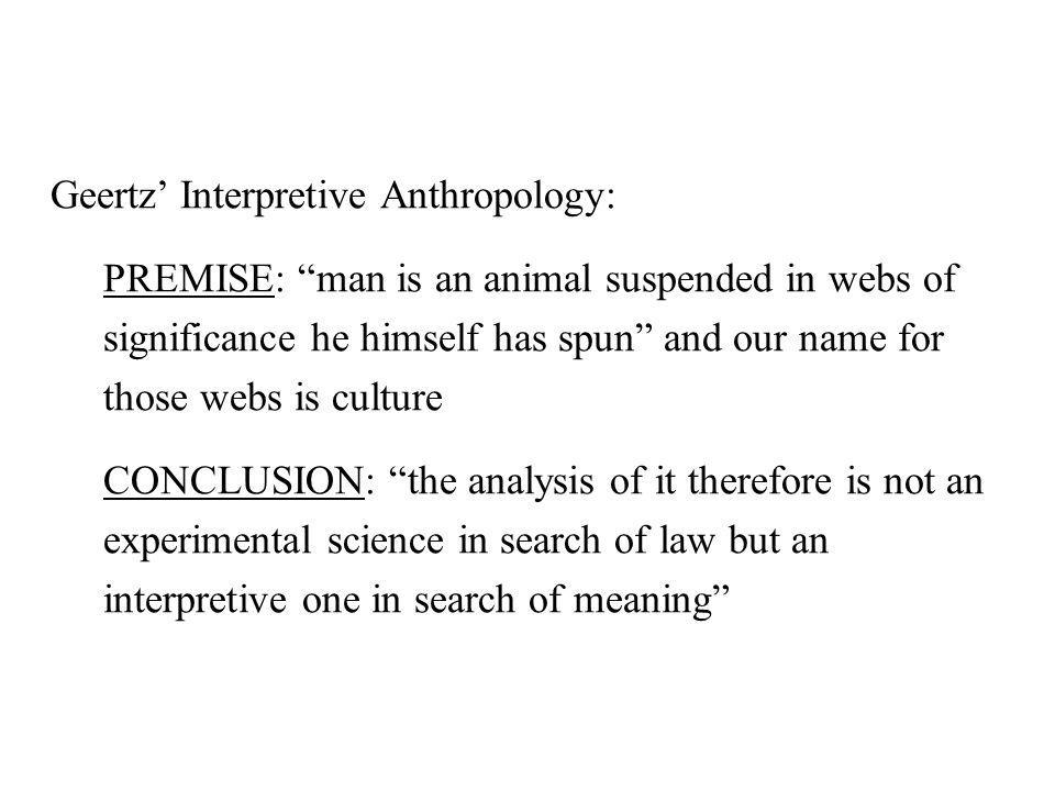 """Geertz' Interpretive Anthropology: PREMISE: """"man is an animal suspended in webs of significance he himself has spun"""" and our name for those webs is cu"""