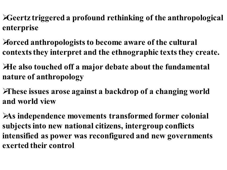  Geertz triggered a profound rethinking of the anthropological enterprise  forced anthropologists to become aware of the cultural contexts they inte