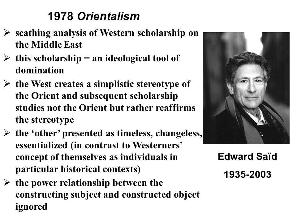 Edward Saïd 1935-2003  scathing analysis of Western scholarship on the Middle East  this scholarship = an ideological tool of domination  the West