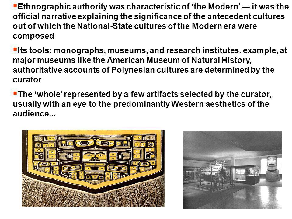  Ethnographic authority was characteristic of 'the Modern' — it was the official narrative explaining the significance of the antecedent cultures out