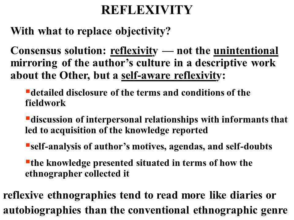 REFLEXIVITY With what to replace objectivity? Consensus solution: reflexivity — not the unintentional mirroring of the author's culture in a descripti