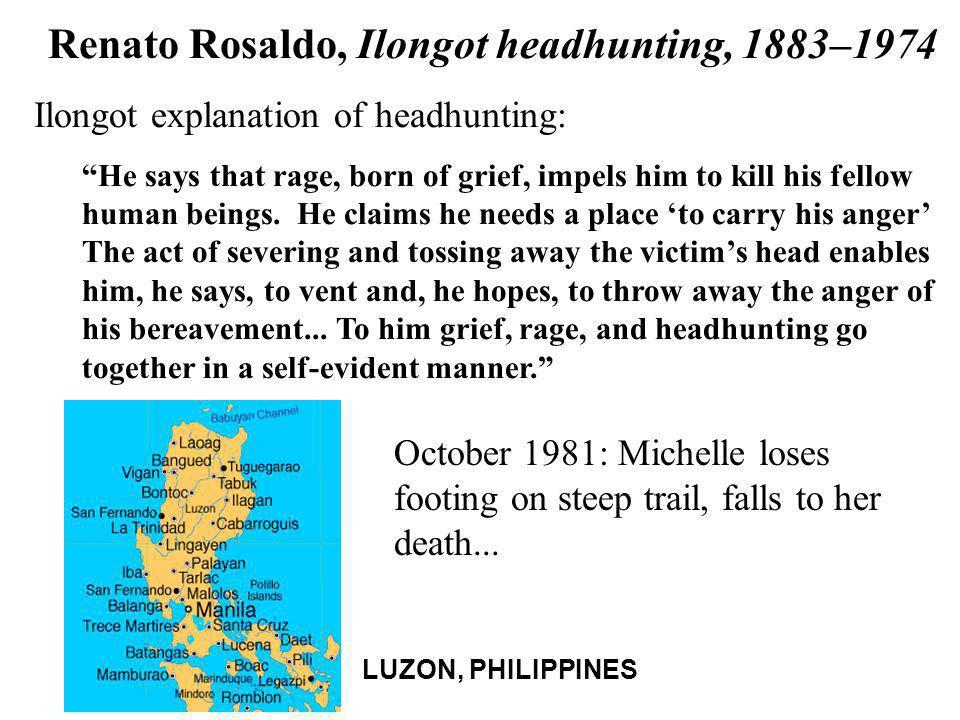 "Renato Rosaldo, Ilongot headhunting, 1883–1974 Ilongot explanation of headhunting: ""He says that rage, born of grief, impels him to kill his fellow hu"