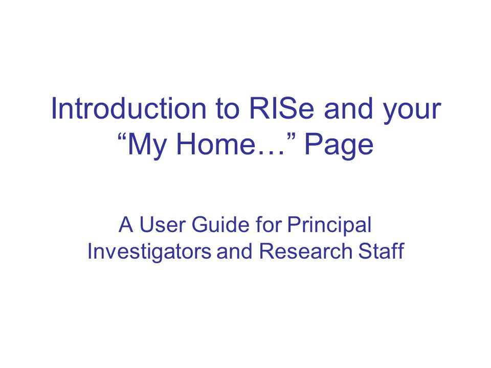 Introduction to RISe and your My Home… Page A User Guide for Principal Investigators and Research Staff