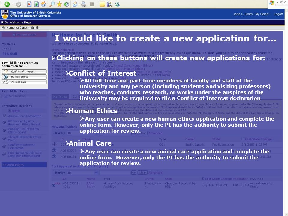I would like to create a new application for…  Clicking on these buttons will create new applications for: CConflict of Interest  A All full-time and part-time members of faculty and staff of the University and any person (including students and visiting professors) who teaches, conducts research, or works under the auspices of the University may be required to file a Conflict of Interest declaration HHuman Ethics  A Any user can create a new human ethics application and complete the online form.