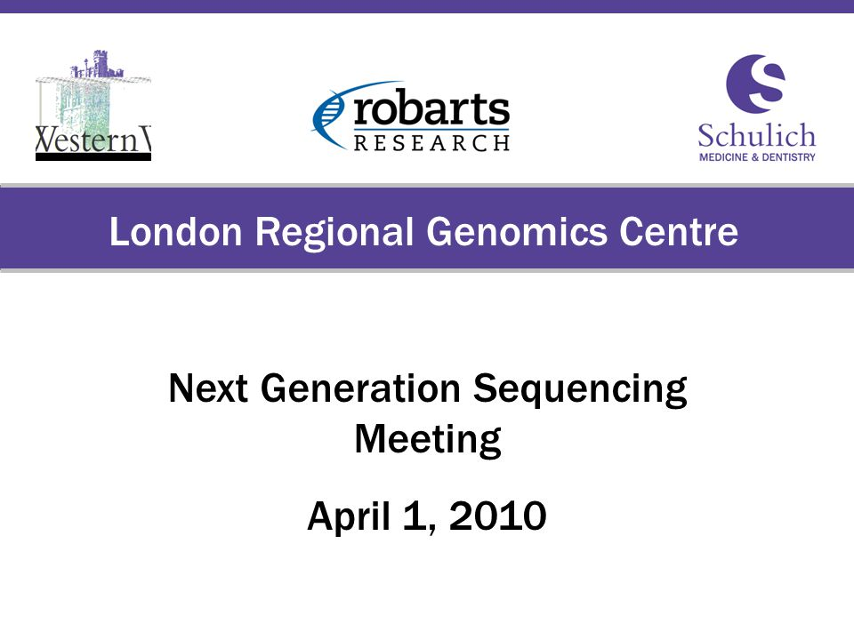Schulich School of Medicine & Dentistry The University of Western Ontario London Regional Genomics Centre Next Generation Sequencing Meeting April 1, 2010