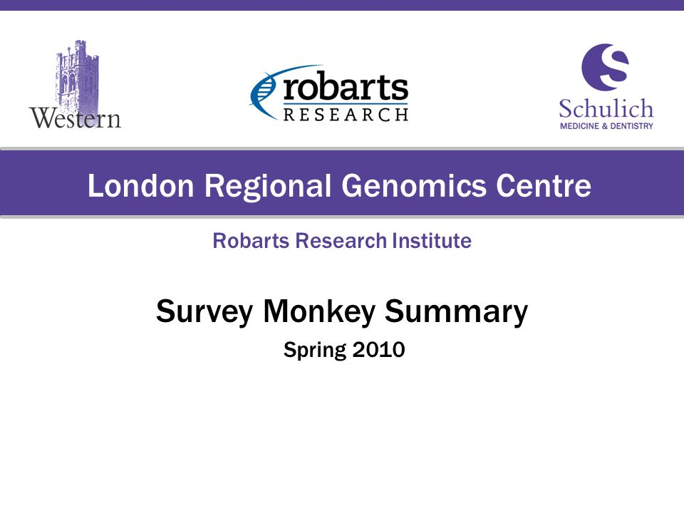 Schulich School of Medicine & Dentistry The University of Western Ontario London Regional Genomics Centre Robarts Research Institute Survey Monkey Summary Spring 2010