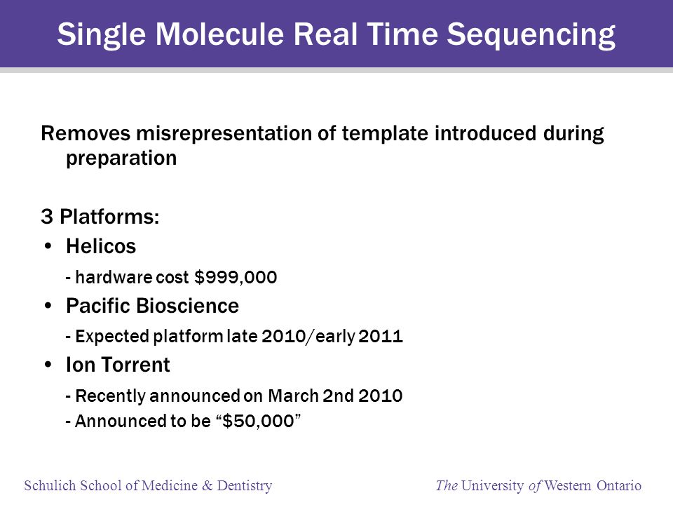Schulich School of Medicine & Dentistry The University of Western Ontario Single Molecule Real Time Sequencing Removes misrepresentation of template introduced during preparation 3 Platforms: Helicos - hardware cost $999,000 Pacific Bioscience - Expected platform late 2010/early 2011 Ion Torrent - Recently announced on March 2nd 2010 - Announced to be $50,000