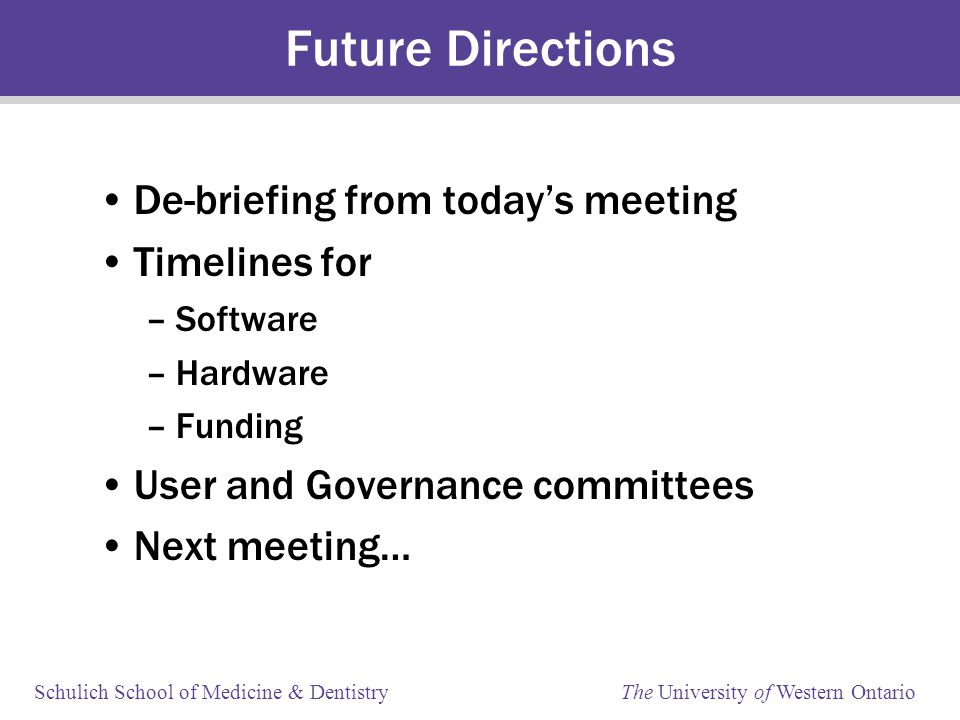 Schulich School of Medicine & Dentistry The University of Western Ontario Future Directions De-briefing from today's meeting Timelines for –Software –Hardware –Funding User and Governance committees Next meeting…
