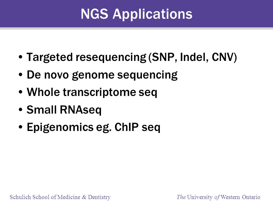 Schulich School of Medicine & Dentistry The University of Western Ontario NGS Applications Targeted resequencing (SNP, Indel, CNV) De novo genome sequencing Whole transcriptome seq Small RNAseq Epigenomics eg.