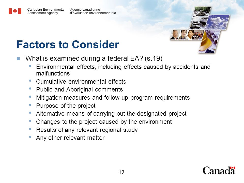19 Factors to Consider What is examined during a federal EA? (s.19) Environmental effects, including effects caused by accidents and malfunctions Cumu