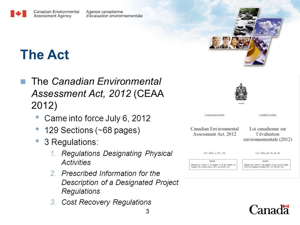 4 The Act Purposes of the Act (s.4) Protect components of the environment within federal jurisdiction Ensure designated projects and projects on federal lands are considered and carried out in a careful and precautionary manner Promote coordination with provincial governments Promote communication with Aboriginal peoples and provide opportunity for public participation Establish timelines for federal environmental assessments Promote sustainable development Encourage regional cumulative effects studies