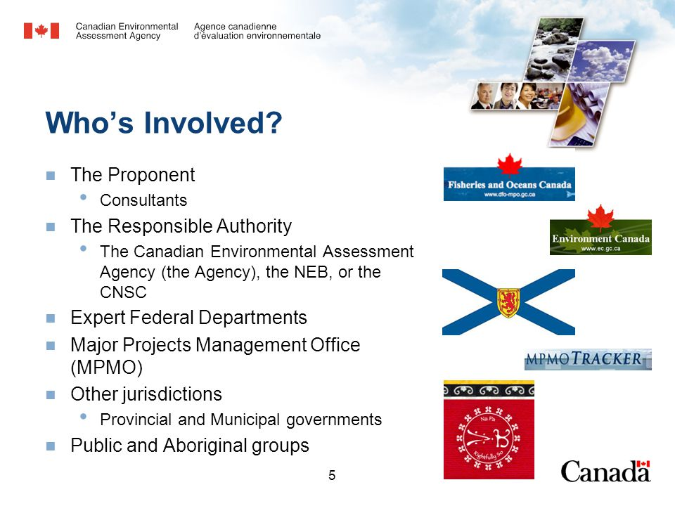 5 Who's Involved? The Proponent Consultants The Responsible Authority The Canadian Environmental Assessment Agency (the Agency), the NEB, or the CNSC