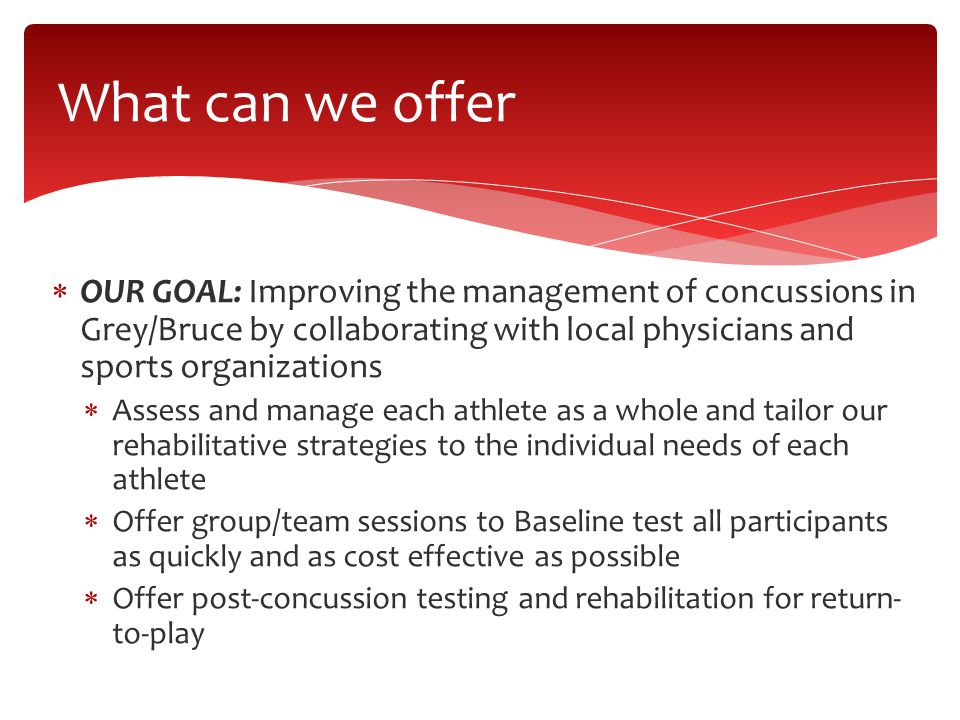  OUR GOAL: Improving the management of concussions in Grey/Bruce by collaborating with local physicians and sports organizations  Assess and manage each athlete as a whole and tailor our rehabilitative strategies to the individual needs of each athlete  Offer group/team sessions to Baseline test all participants as quickly and as cost effective as possible  Offer post-concussion testing and rehabilitation for return- to-play What can we offer