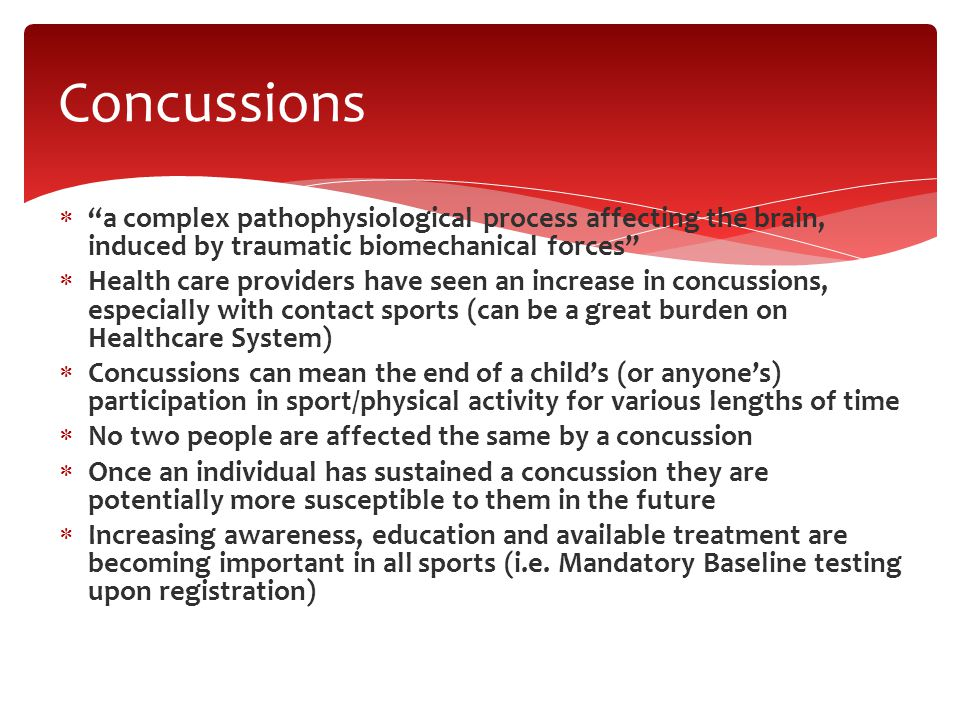  a complex pathophysiological process affecting the brain, induced by traumatic biomechanical forces  Health care providers have seen an increase in concussions, especially with contact sports (can be a great burden on Healthcare System)  Concussions can mean the end of a child's (or anyone's) participation in sport/physical activity for various lengths of time  No two people are affected the same by a concussion  Once an individual has sustained a concussion they are potentially more susceptible to them in the future  Increasing awareness, education and available treatment are becoming important in all sports (i.e.