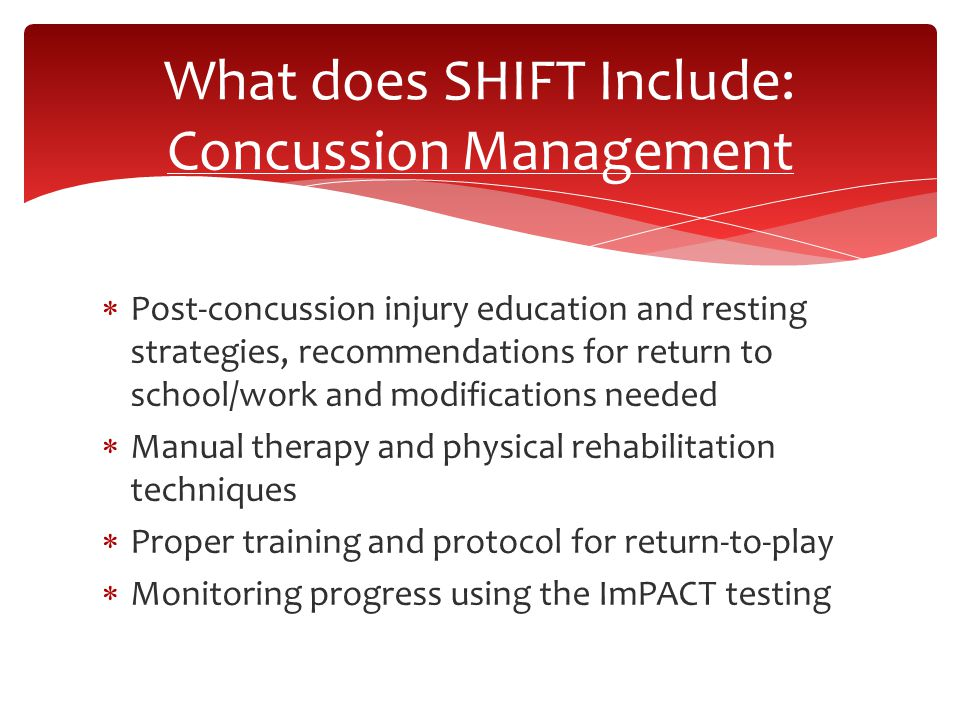  Post-concussion injury education and resting strategies, recommendations for return to school/work and modifications needed  Manual therapy and physical rehabilitation techniques  Proper training and protocol for return-to-play  Monitoring progress using the ImPACT testing What does SHIFT Include: Concussion Management