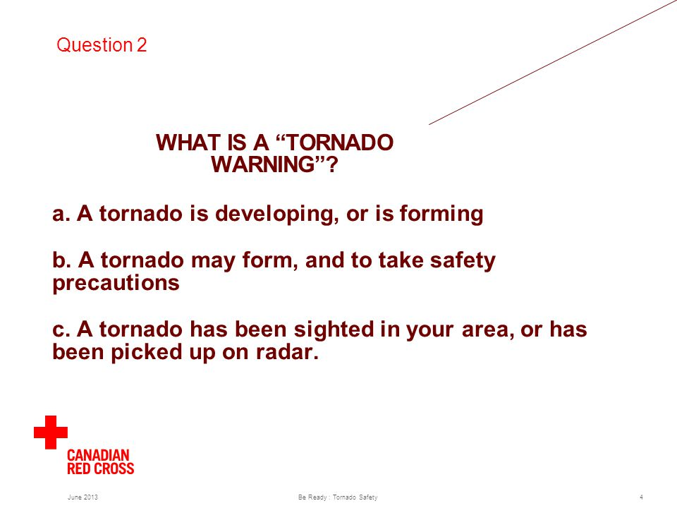 a. A tornado is developing, or is forming b. A tornado may form, and to take safety precautions c.