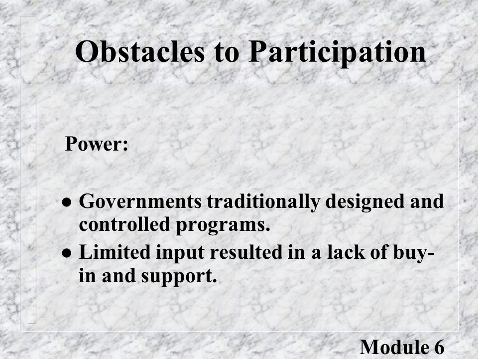 Obstacles to Participation Power: l Governments traditionally designed and controlled programs.